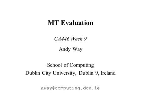 MT Evaluation CA446 Week 9 Andy Way School of Computing Dublin City University, Dublin 9, Ireland
