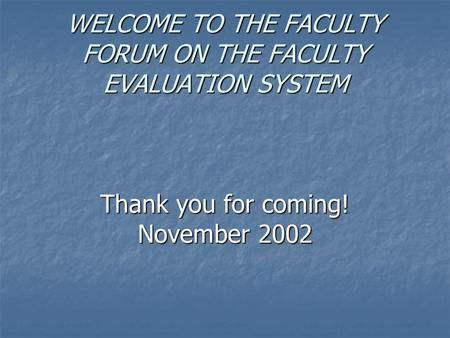 WELCOME TO THE FACULTY FORUM ON THE FACULTY EVALUATION SYSTEM Thank you for coming! November 2002.