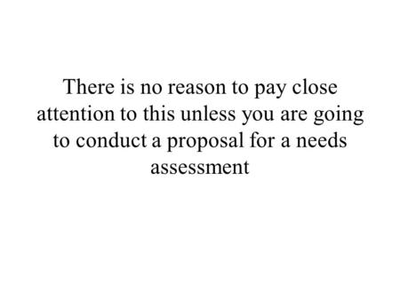 There is no reason to pay close attention to this unless you are going to conduct a proposal for a needs assessment.