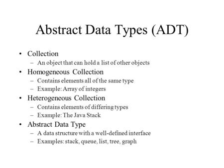 Abstract Data Types (ADT) Collection –An object that can hold a list of other objects Homogeneous Collection –Contains elements all of the same type –Example: