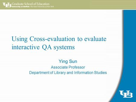 Using Cross-evaluation to evaluate interactive QA systems Ying Sun Associate Professor Department of Library and Information Studies.