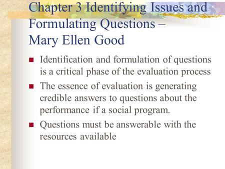 Chapter 3 Identifying Issues and Formulating Questions – Mary Ellen Good Identification and formulation of questions is a critical phase of the evaluation.