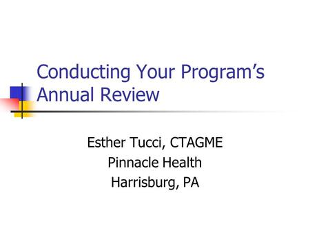Conducting Your Program's Annual Review Esther Tucci, CTAGME Pinnacle Health Harrisburg, PA.