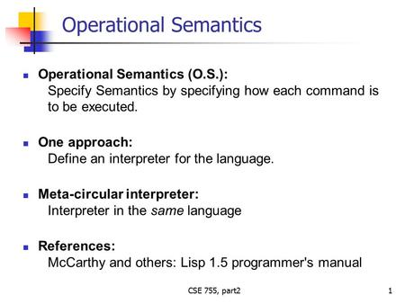 CSE 755, part2 Operational Semantics Operational Semantics (O.S.): Specify Semantics by specifying how each command is to be executed. One approach: Define.