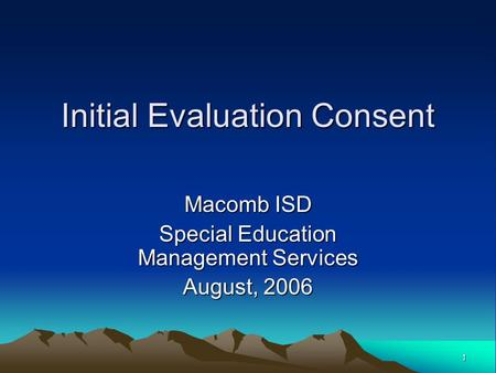1 Initial Evaluation Consent Macomb ISD Special Education Management Services August, 2006.