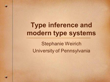 Type inference and modern type systems Stephanie Weirich University of Pennsylvania.