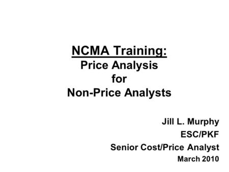 NCMA Training: Price Analysis for Non-Price Analysts Jill L. Murphy ESC/PKF Senior Cost/Price Analyst March 2010.