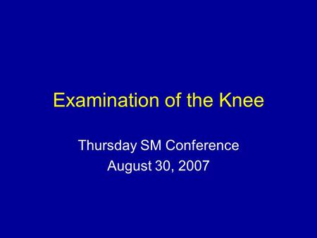 Examination of the Knee Thursday SM Conference August 30, 2007.