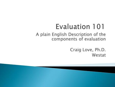 A plain English Description of the components of evaluation Craig Love, Ph.D. Westat.