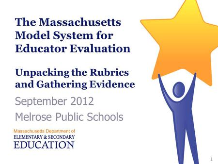 The Massachusetts Model System for Educator Evaluation Unpacking the Rubrics and Gathering Evidence September 2012 Melrose Public Schools 1.