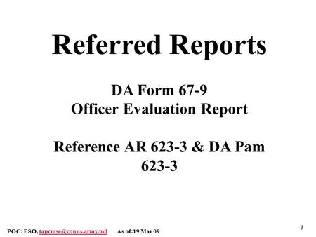 Referred Reports DA Form 67-9 Officer Evaluation Report Reference AR 623-3 & DA Pam 623-3 POC: ESO, tapcmse@conus.army.mil As of:19 Mar 09.