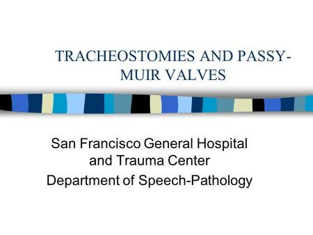 TRACHEOSTOMIES AND PASSY- MUIR VALVES San Francisco General Hospital and Trauma Center Department of Speech-Pathology.