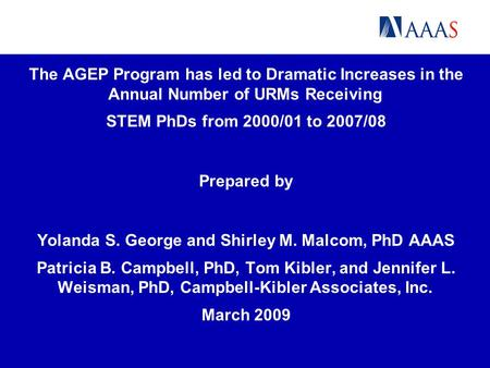 The AGEP Program has led to Dramatic Increases in the Annual Number of URMs Receiving STEM PhDs from 2000/01 to 2007/08 Prepared by Yolanda S. George and.