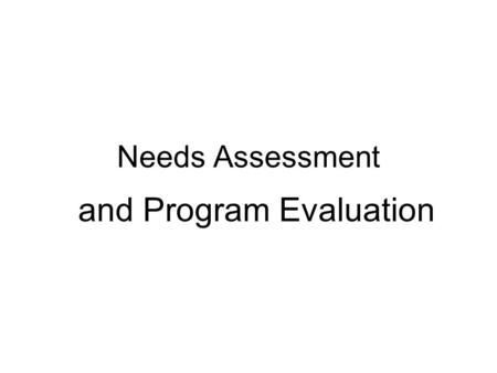 Needs Assessment and Program Evaluation. Needs Assessment is: A type of applied research. Data is collected for a purpose! Can be either a descriptive.