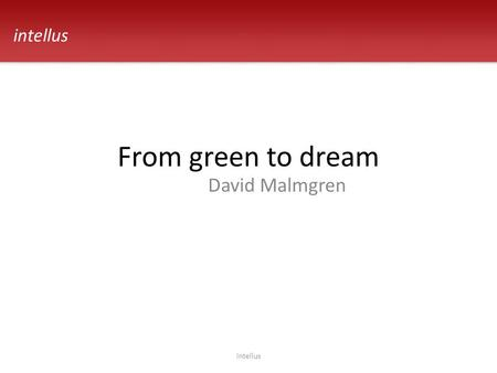 From green to dream David Malmgren intellus. Requirements intellus The whole system on Windows, Unix with SQL Server, DB2 and Oracle Take care of customer.