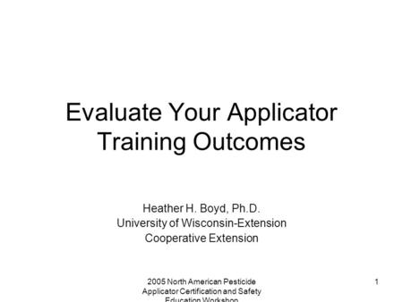 2005 North American Pesticide Applicator Certification and Safety Education Workshop 1 Evaluate Your Applicator Training Outcomes Heather H. Boyd, Ph.D.