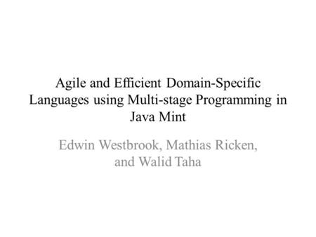 Agile and Efficient Domain-Specific Languages using Multi-stage Programming in Java Mint Edwin Westbrook, Mathias Ricken, and Walid Taha.