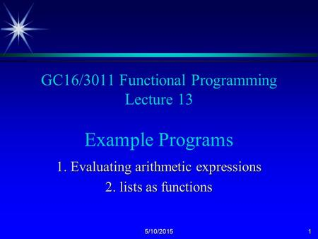 5/10/20151 GC16/3011 Functional Programming Lecture 13 Example Programs 1. Evaluating arithmetic expressions 2. lists as functions.