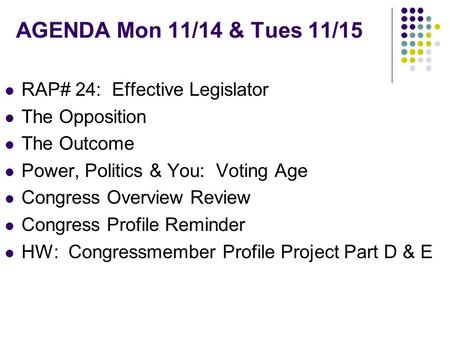 AGENDA Mon 11/14 & Tues 11/15 RAP# 24: Effective Legislator The Opposition The Outcome Power, Politics & You: Voting Age Congress Overview Review Congress.