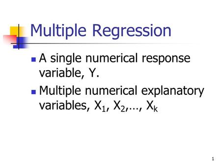 1 Multiple Regression A single numerical response variable, Y. Multiple numerical explanatory variables, X 1, X 2,…, X k.