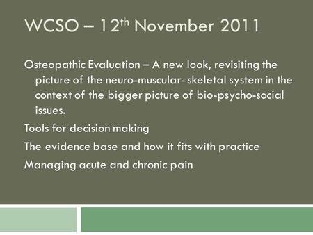 WCSO – 12 th November 2011 Osteopathic Evaluation – A new look, revisiting the picture of the neuro-muscular- skeletal system in the context of the bigger.