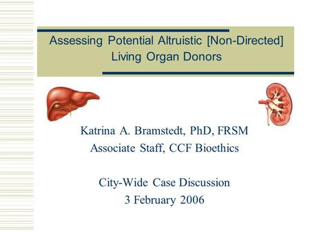 Assessing Potential Altruistic [Non-Directed] Living Organ Donors Katrina A. Bramstedt, PhD, FRSM Associate Staff, CCF Bioethics City-Wide Case Discussion.