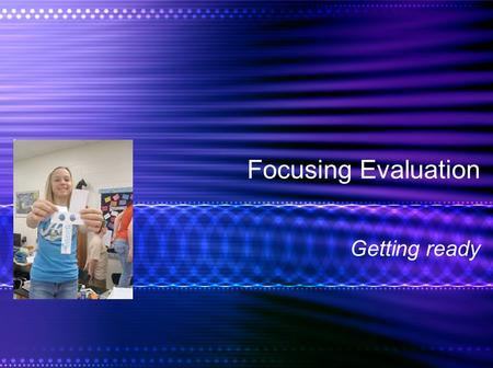 Focusing Evaluation Getting ready. Focusing: Making Ready Stages of Evaluation Evaluability –Stakeholders –Standards Target Indicators –Outcome indicators.