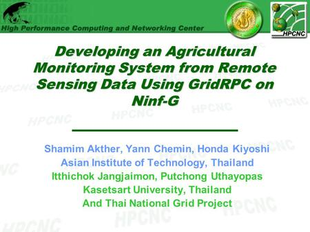 Developing an Agricultural Monitoring System from Remote Sensing Data Using GridRPC on Ninf-G Shamim Akther, Yann Chemin, Honda Kiyoshi Asian Institute.