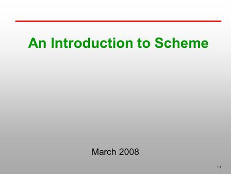 1-1 An Introduction to Scheme March 2008. 1-2 Introduction A mid-1970s dialect of LISP, designed to be a cleaner, more modern, and simpler version than.