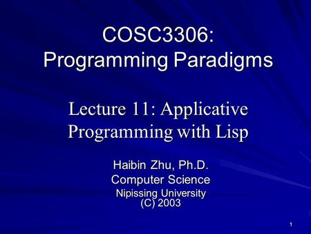 1 COSC3306: Programming Paradigms Lecture 11: Applicative Programming with Lisp Haibin Zhu, Ph.D. Computer Science Nipissing University (C) 2003.