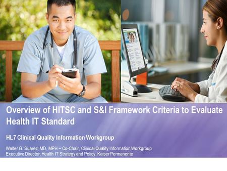Overview of HITSC and S&I Framework Criteria to Evaluate Health IT Standard HL7 Clinical Quality Information Workgroup Walter G. Suarez, MD, MPH – Co-Chair,
