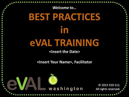 Welcome to… BEST PRACTICES in eVAL TRAINING, Facilitator © 2013 ESD 112. All rights reserved.