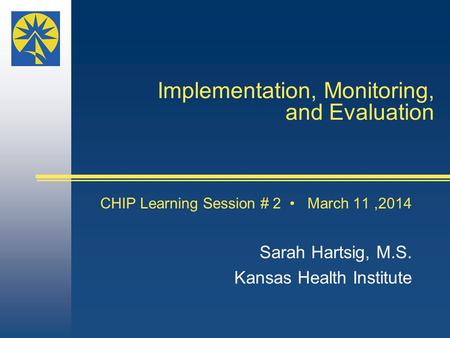 Implementation, Monitoring, and Evaluation CHIP Learning Session # 2 March 11,2014 Sarah Hartsig, M.S. Kansas Health Institute.