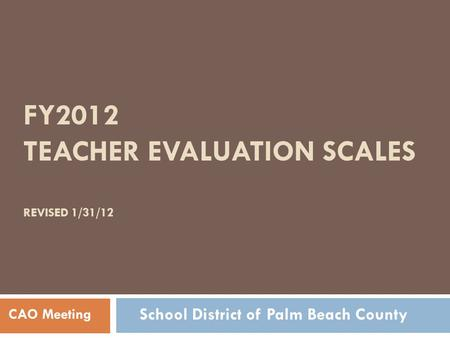 FY2012 TEACHER EVALUATION SCALES REVISED 1/31/12 CAO Meeting School District of Palm Beach County.