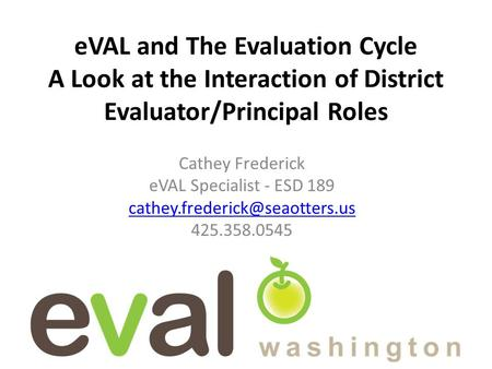 EVAL and The Evaluation Cycle A Look at the Interaction of District Evaluator/Principal Roles Cathey Frederick eVAL Specialist - ESD 189