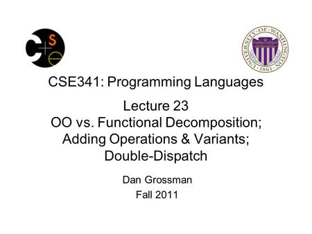 CSE341: Programming Languages Lecture 23 OO vs. Functional Decomposition; Adding Operations & Variants; Double-Dispatch Dan Grossman Fall 2011.