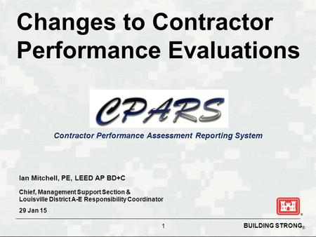 BUILDING STRONG ® Contractor Performance Assessment Reporting System Changes to Contractor Performance Evaluations 1 Ian Mitchell, PE, LEED AP BD+C Chief,