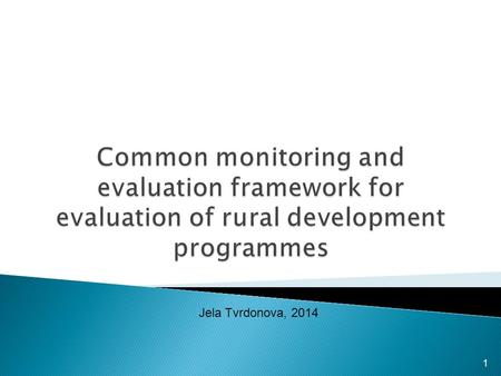 1 Jela Tvrdonova, 2014.  Strategic approach to rural development  Common approach to evaluation: legal background and CMEF  Monitoring and evaluation.