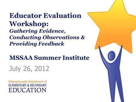 Educator Evaluation Workshop: Gathering Evidence, Conducting Observations & Providing Feedback MSSAA Summer Institute July 26, 2012.