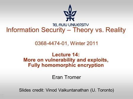 1 Information Security – Theory vs. Reality 0368-4474-01, Winter 2011 Lecture 14: More on vulnerability and exploits, Fully homomorphic encryption Eran.