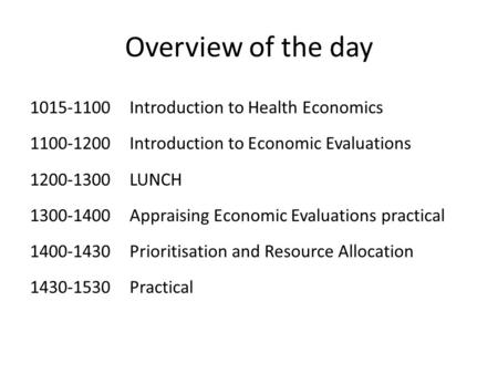 Overview of the day 1015-1100Introduction to Health Economics 1100-1200Introduction to Economic Evaluations 1200-1300LUNCH 1300-1400Appraising Economic.