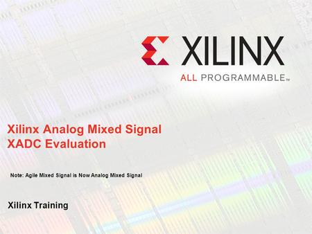Xilinx Analog Mixed Signal XADC Evaluation Note: Agile Mixed Signal is Now Analog Mixed Signal Xilinx Training.