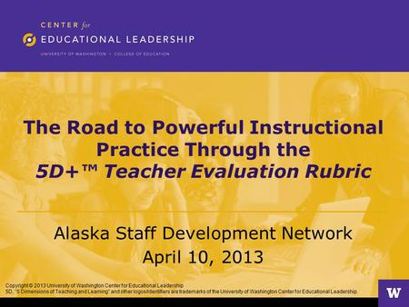The Road to Powerful Instructional Practice Through the 5D+™ Teacher Evaluation Rubric Alaska Staff Development Network April 10, 2013 Copyright © 2013.