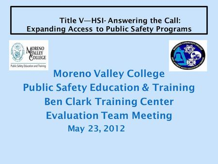Title V—HSI- Answering the Call: Expanding Access to Public Safety Programs Moreno Valley College Public Safety Education & Training Ben Clark Training.