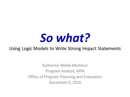 So what? Using Logic Models to Write Strong Impact Statements Katherine Webb-Martinez Program Analyst, MPA Office of Program Planning and Evaluation December.