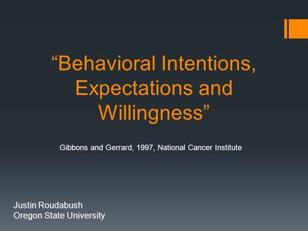 """Behavioral Intentions, Expectations and Willingness"" Justin Roudabush Oregon State University Gibbons and Gerrard, 1997, National Cancer Institute."