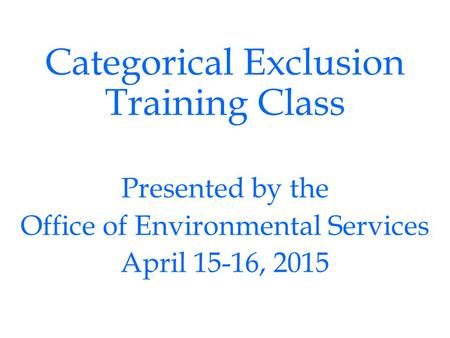 Categorical Exclusion Training Class Presented by the Office of Environmental Services April 15-16, 2015.
