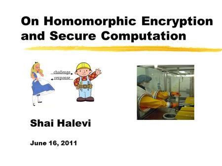 On Homomorphic Encryption and Secure Computation challenge response Shai Halevi June 16, 2011.