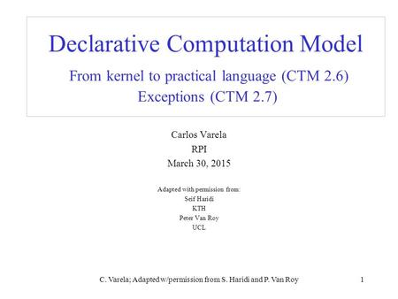 C. Varela; Adapted w/permission from S. Haridi and P. Van Roy1 Declarative Computation Model From kernel to practical language (CTM 2.6) Exceptions (CTM.