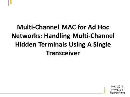Multi-Channel MAC for Ad Hoc Networks: Handling Multi-Channel Hidden Terminals Using A Single Transceiver Nov 2011 Neng Xue Tianxu Wang.